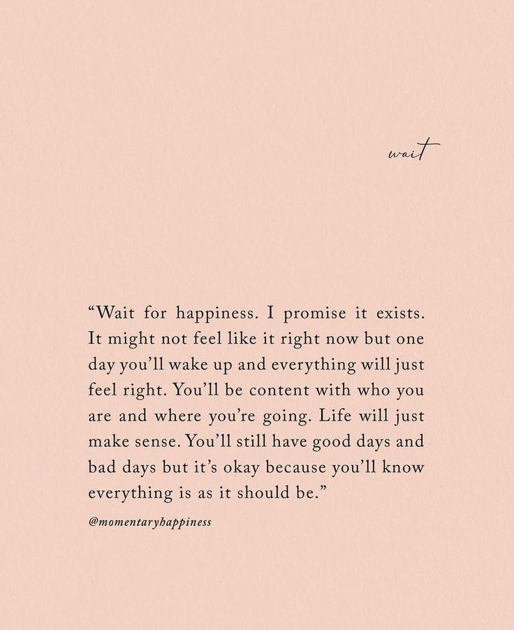 Wait for happiness. I promise it exists. It might not feel like it right now but one day you'll wake up and everything will just feel right. You'll be content with who you are and where you're going. Life will just make sense. You'll still have good day and bad days, but it's okay because you'll know everything is as it should be.