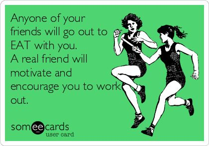 Anyone of your friends will go out to EAT with you. A real friend will motivate and encourage you to work out.