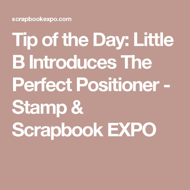 Tip of the Day: Little B Introduces The Perfect Positioner - Stamp & Scrapbook EXPO
