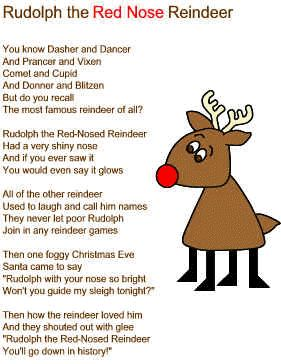 "Rudolf the Red Nose Reindeer    You know Dasher and Dancer  And Prancer and Vixen  Comet and Cupid  And Donner and Blitzen  But do you recall  The most famous reindeer of all?    Rudolph the Red-Nosed Reindeer  Had a very shiny nose  And if you ever saw it  You would even say it glows    All of the other reindeer  Used to laugh and call him names  They never let poor Rudolph  Join in any reindeer games    Then one foggy Christmas Eve  Santa came to say  ""Rudolph with your nose so bright…"