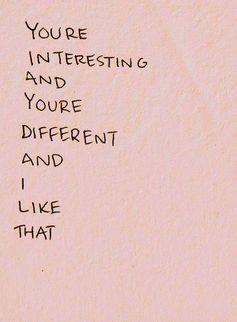 """you're interesting and you're different and i like that"""