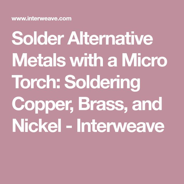 Solder Alternative Metals with a Micro Torch: Soldering Copper, Brass, and Nickel - Interweave