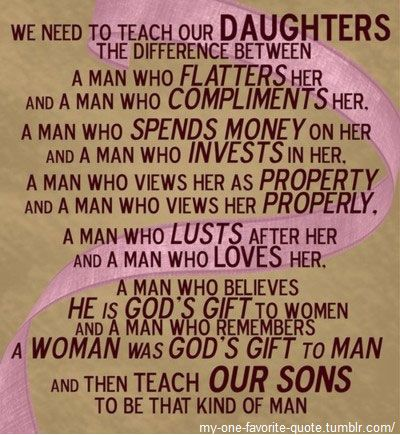 We need to teach our daughters to distinguish between:  A man that flatters her, and a man who complements her;