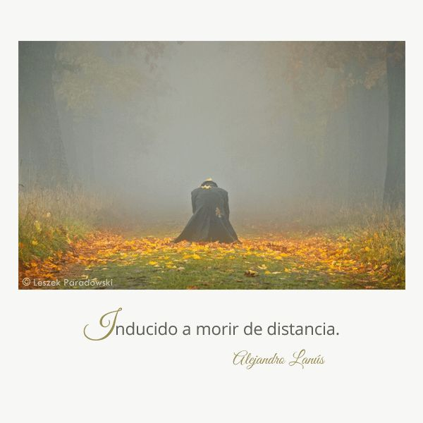 Inducido a morir de distancia. #Umbrales #AlejandroLanus #Aforismos