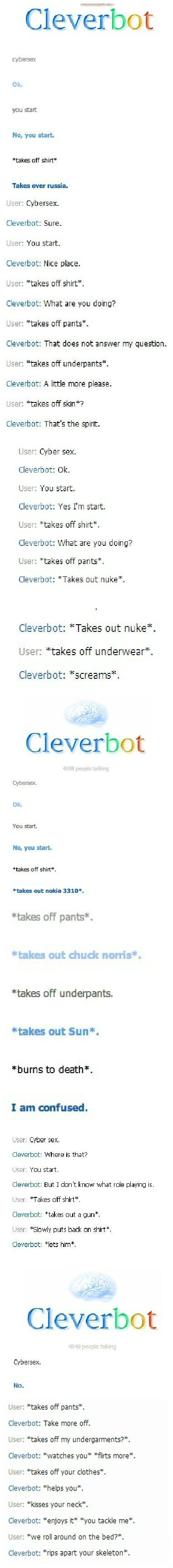 Cleverbot cybersex Go fuck yourself with a flagpole. Clev: *tickles myself with a feather* *giggles and laughs*   *takes out whip and chains* you want to play 60 shades of grey? Clev: *slices at you with sword* #cleverbot