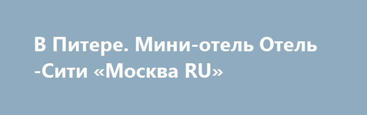 В Питере. Мини-отель Отель-Сити «Москва RU» http://www.pogruzimvse.ru/doska/?adv_id=295373 Отель Сити идеально подойдет тем, кто за оптимальную цену хочет комфортно разместиться в центре Санкт-Петербурга. Уютная домашняя атмосфера. К услугам гостей приветливый персонал, стойка ресепшена круглосуточно. Номера различных категорий. Одноместные, двухместные, семейные номера, номер Люкс. Все номера с удобствами. Фен, комплект полотенец, шампунь, гель, мыло, тапочки. Кабельное телевидение и Wi-Fi…