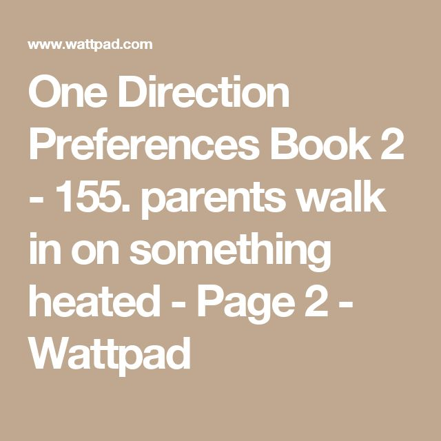 One Direction Preferences Book 2 - 155. parents walk in on something heated - Page 2 - Wattpad