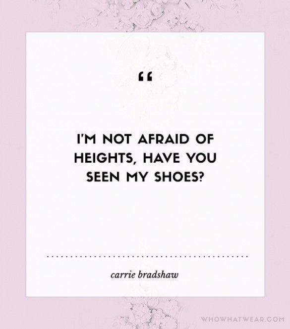 """I'm not afraid of heights, have you seen my shoes?"" - Carrie Bradshaw #WWWQuotesToLiveBy"