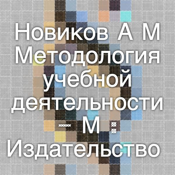 Новиков А.М. Методология учебной деятельности. – М.: Издательство «Эгвес», 2005. - 176 с.