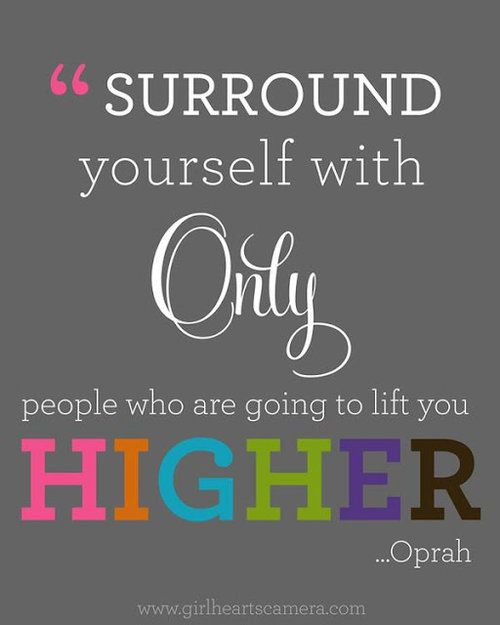 """""""Surround yourself with only people who are going to lift you higher."""" ~Oprah Winfrey"""