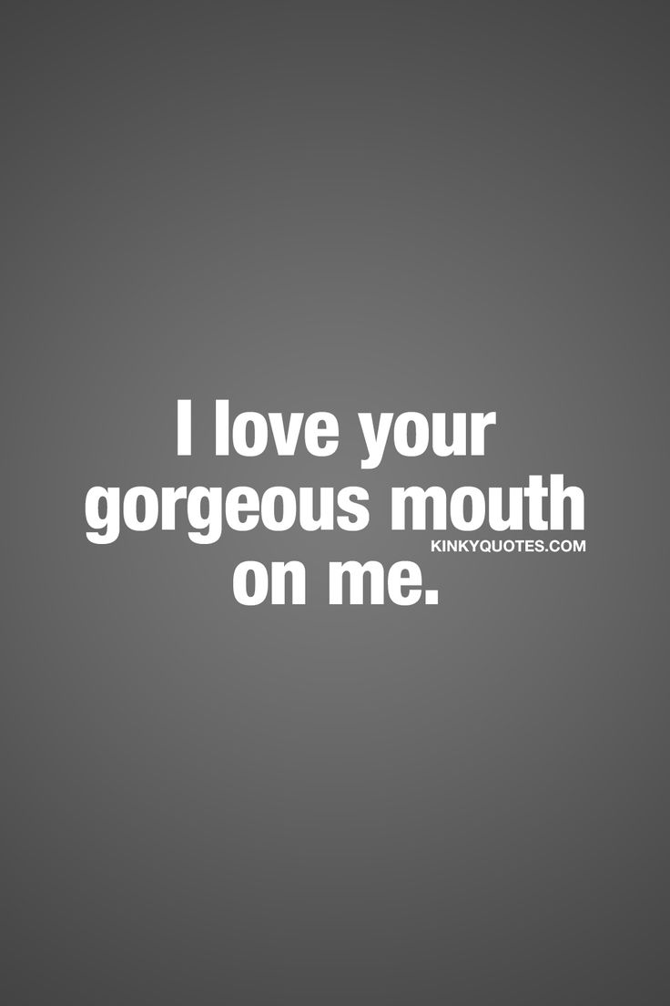 I love your gorgeous mouth on me. ❤  Those perfect lips and that gorgeous mouth. On your lips. On your body. Few things are as sexy as when he or she is making you moan with that gorgeous mouth.. ❤  #naughty #sexy #quote