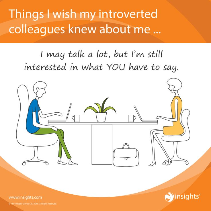 Things I wish my introverted colleagues knew about me... I may talk a lot, but I'm still interested in what you have to say.