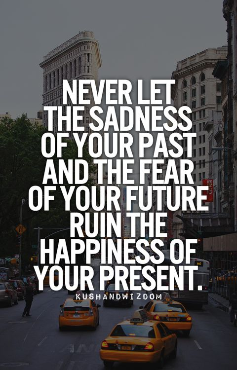 Live in the happiness of your PRESENT!  I need to remind myself of this all the time.