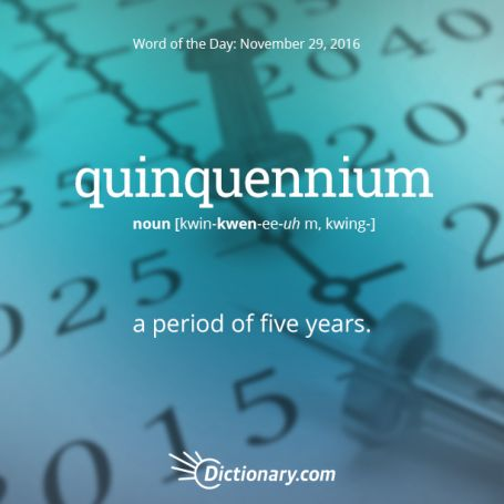 quinquennium: Dictionary.com Word of the Day    quinquennium: a period of five years.   http://www.dictionary.com/wordoftheday/archive/2016/11/29.html?src=rss