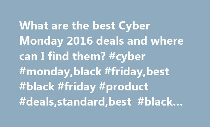 What are the best Cyber Monday 2016 deals and where can I find them? #cyber #monday,black #friday,best #black #friday #product #deals,standard,best #black #friday #retailer #deals http://wichita.remmont.com/what-are-the-best-cyber-monday-2016-deals-and-where-can-i-find-them-cyber-mondayblack-fridaybest-black-friday-product-dealsstandardbest-black-friday-retailer-deals/  # What are the best Cyber Monday 2016 deals and where can I find them? 28 November 2016 • 8:17pm C yber Monday, the online…