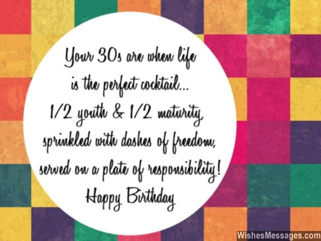 Your thirties are when life is the perfect cocktail – 1/2 youth and 1/2 maturity, sprinkled with dashes of freedom, served on a plate of responsibility. via WishesMessages.com
