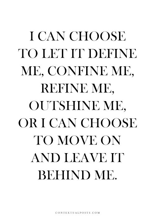 I can choose to let it define me, confine me, refine me, outshine me. Or I can choose to move on and leave it behind me..