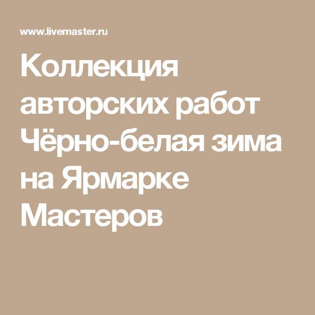 Коллекция авторских работ Чёрно-белая зима на Ярмарке Мастеров