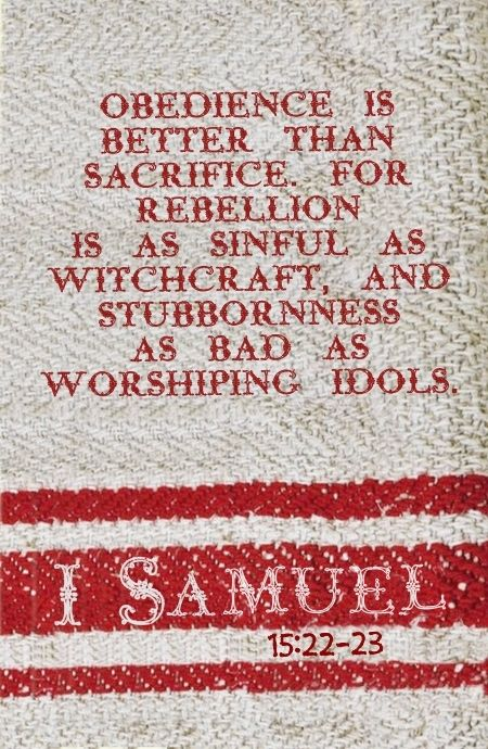 1 Samuel 15:22-23 (Amplified) - Behold, to obey is better than sacrifice. 23 For rebellion is as the sin of witchcraft, and stubbornness is as idolatry and teraphim (household good luck images).