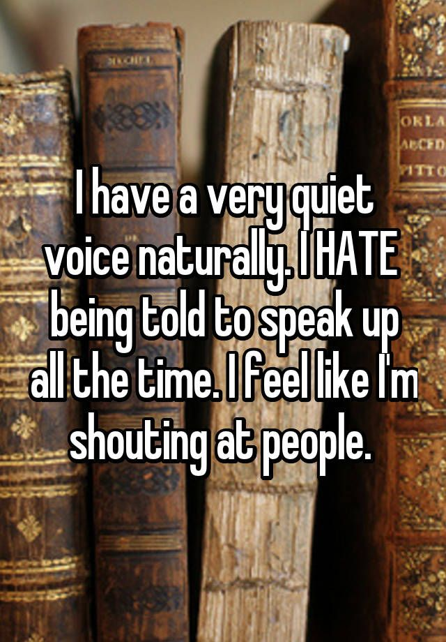 """I have a very quiet voice naturally. I HATE  being told to speak up all the time. I feel like I'm shouting at people. """
