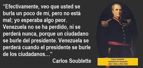 CARLOS SOUBLETTE. El General Carlos Soublette, nació en La Guaira el 15 de diciembre de 1789, Fue Presidente del Estado de Venezuela desde el 11 de marzo de 1837 hasta el 1 de febrero de 1839. El 28 de enero de 1843, asume nuevamente la Presidencia de la República y entrega el poder el 20 de enero de 1847. Carlos Soublette, muere en Caracas el 11 de febrero de 1870 y sus restos descansan en el Panteón Nacional desde el 7 de febrero de 1970.