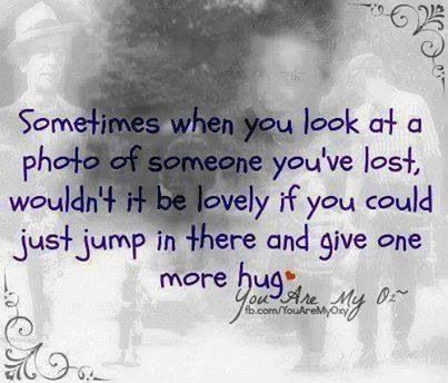Sometimes when you look at a photo of someone you're lost, wouldn't it be lovely if you could just jump in there and give one more hug!