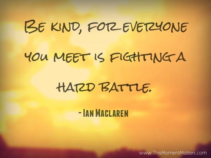 """Be kind, for everyone you meet is fighting a hard battle."" - Ian Maclaren"