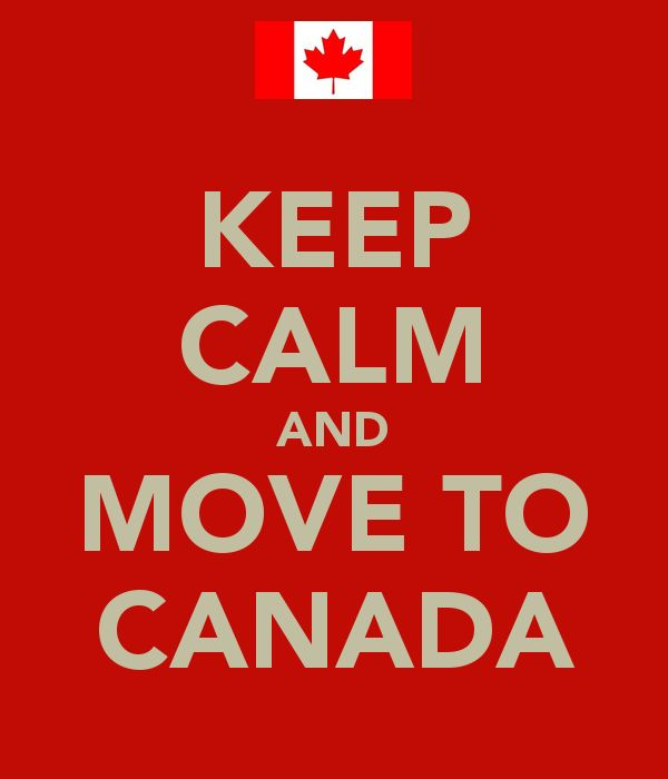KEEP CALM AND MOVE TO CANADA.mi might be doing that after the way this election turned out.