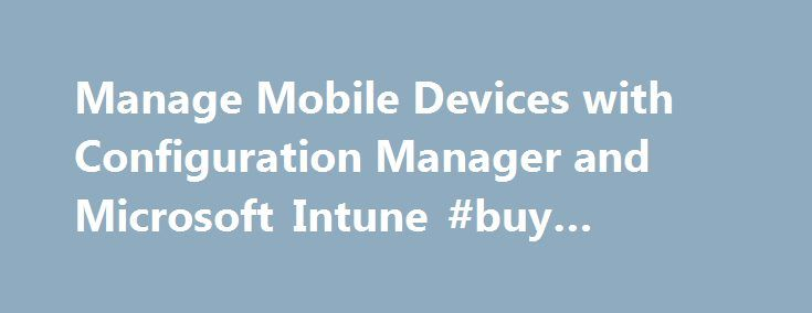 Manage Mobile Devices with Configuration Manager and Microsoft Intune #buy #mobile http://mobile.remmont.com/manage-mobile-devices-with-configuration-manager-and-microsoft-intune-buy-mobile/  Manage Mobile Devices with Configuration Manager and Microsoft Intune Choose the steps that are appropriate for your version of Configuration Manager: For System Center 2012 Configuration Manager SP1: In the Administration workspace, expand Hierarchy Configuration. and click Microsoft Intune…