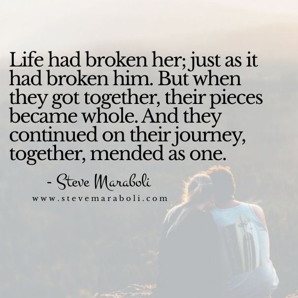 """""""Life had broken her; just as it had broken him. But when they got together, their pieces became whole. And they continued on their journey, together, mended as one."""" - Steve Maraboli"""