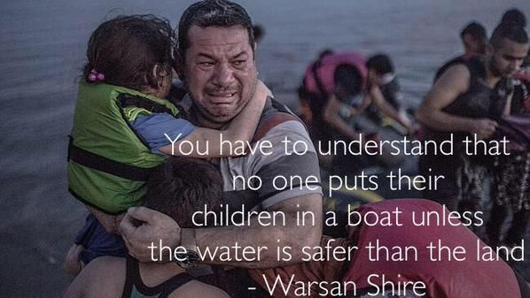 You have to understand that no one puts their childen in a boat unless the water is safer than the land. --Warsan Shire