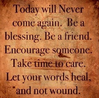 Cherish every moment.  Try to be a part of healing in everyone's life that touches yours.
