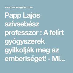 Papp Lajos szívsebész professzor : A felírt gyógyszerek gyilkolják meg az emberiséget! - MindenegybenBlog