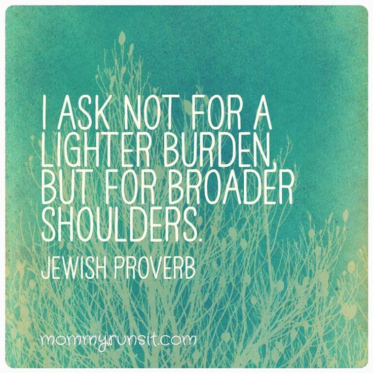 """I ask not for a lighter burden, but for broader shoulders."" #jewishproverb #quote"
