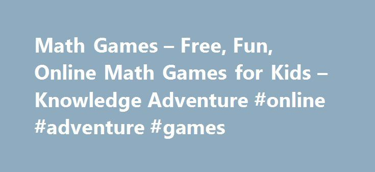 Math Games – Free, Fun, Online Math Games for Kids – Knowledge Adventure #online #adventure #games http://game.remmont.com/math-games-free-fun-online-math-games-for-kids-knowledge-adventure-online-adventure-games/  Featured Math Games More Games Math Games for Kids Math is essential for everyday living. Unfortunately, though, kids sometimes strongly dislike the subject. This dislike often stems from difficulties they experience in understanding mathematical concepts or solving mathematical…