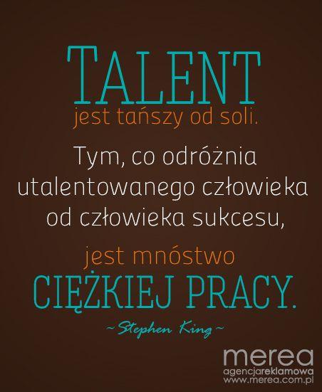 Talent jest tańszy od soli. Tym co odróżnia utalentowanego człowieka od człowieka sukcesu jest mnóstwo ciężkiej pracy.