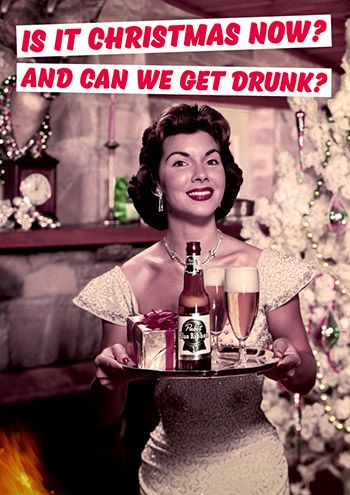 Is it Christmas now, and can we get drunk?