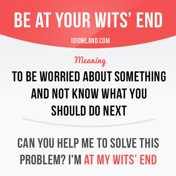 """Be at your wits' end"" means ""to be worried about something and not know what…"
