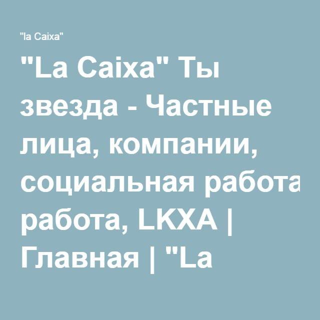 """""""La Caixa"""" Ты звезда - Частные лица, компании, социальная работа, LKXA   Главная   """"La Caixa"""""""