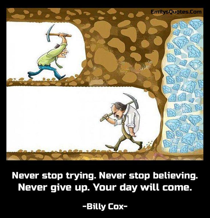 Никогда не прекращайте попыток.  Никогда не переставай верить.  Никогда не сдавайся.  Ваш день придет.