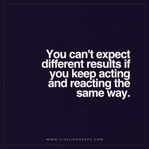 Live Life Happy: You can't expect different results if you keep acting and reacting the same way.