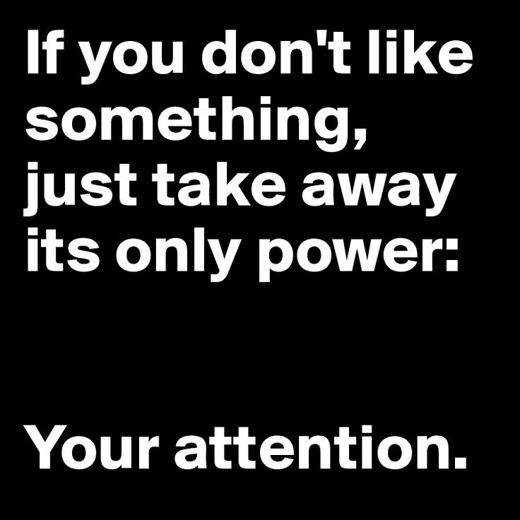 If you don't like something, just take away its only power:    Your attention.