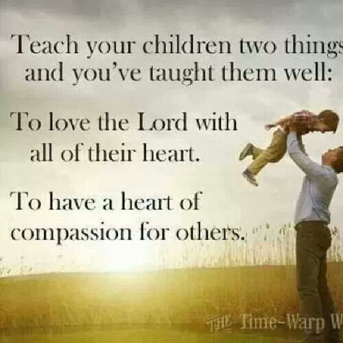 Teach your children two things and you've taught them well: To love the LORD with all their heart. To have a heart of compassion for others.