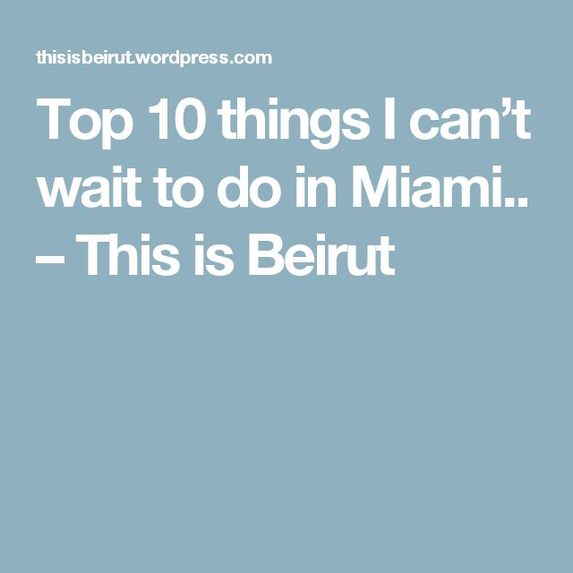 Top 10 things I can't wait to do in Miami.. – This is Beirut