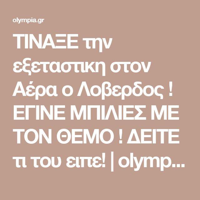 ΤΙΝΑΞΕ την εξεταστικη στον Αέρα ο Λοβερδος ! ΕΓΙΝΕ ΜΠΙΛΙΕΣ ΜΕ ΤΟΝ ΘΕΜΟ ! ΔΕΙΤΕ τι του ειπε! | olympia.gr