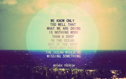 Many drops create the ocean...: Life Quotes, Drop, The Ocean, Motivation Quotes, Mothertheresa, Mothers Theresa Quotes, Inspiration Quotes, Mothers Teresa Quotes, Ocean Quotes