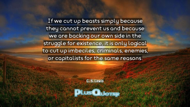 """""""If we cut up beasts simply because they cannot prevent us and because we are backing our own side in the struggle for existence, it is only logical to cut up imbeciles, criminals, enemies, or capitalists for the same reasons.""""- C. S. Lewis. C. S. Lewis � biography: Author Profession: Author Nationality: Irish Born: November 29, 1898 Died: November 22, 1963 Wikipedia : About C. S. Lewis Amazone : C. S. Lewis  #Backing #Beasts #Because #Cannot #Capitalists #Criminals #C"""