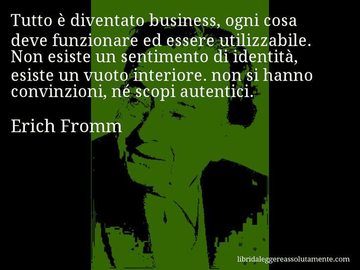 Aforisma di Erich Fromm , Tutto è diventato business, ogni cosa deve funzionare ed essere utilizzabile. Non esiste un sentimento di identità, esiste un vuoto interiore. non si hanno convinzioni, né scopi autentici.
