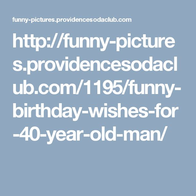 http://funny-pictures.providencesodaclub.com/1195/funny-birthday-wishes-for-40-year-old-man/