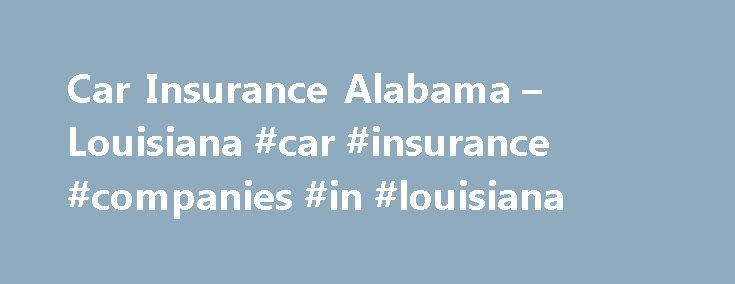 Car Insurance Alabama – Louisiana #car #insurance #companies #in #louisiana http://nigeria.remmont.com/car-insurance-alabama-louisiana-car-insurance-companies-in-louisiana/  # Auto insurance specialists Renters insurance will protect you from incidents that happen while you're at home, too, which could lead to expensive medical bills or even a lawsuit; your renter's insurance policy would provide you with coverage. Emergency Roadside Assistance 24 hours a day. Your home for battery…